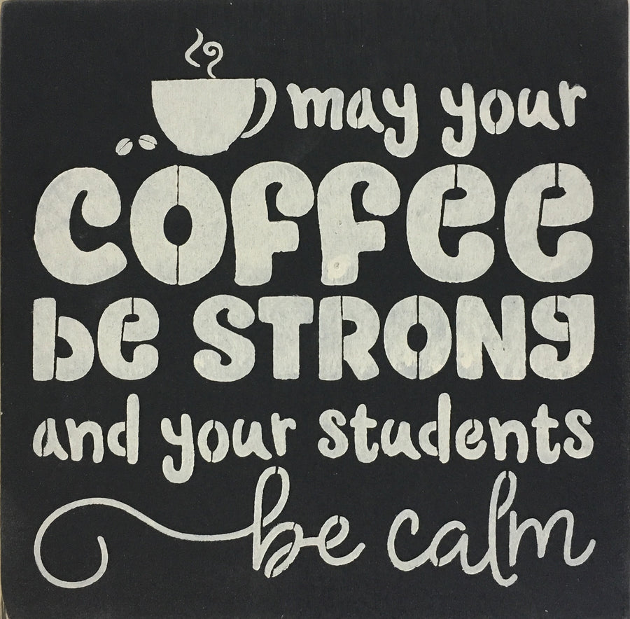 "12"" x 12"" May Your Coffee Be Strong And Your Students Be Calm"
