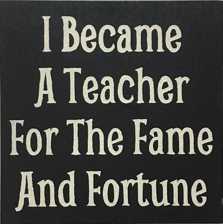 "12"" x 12"" I Became A Teacher For The Fame And Fortune"