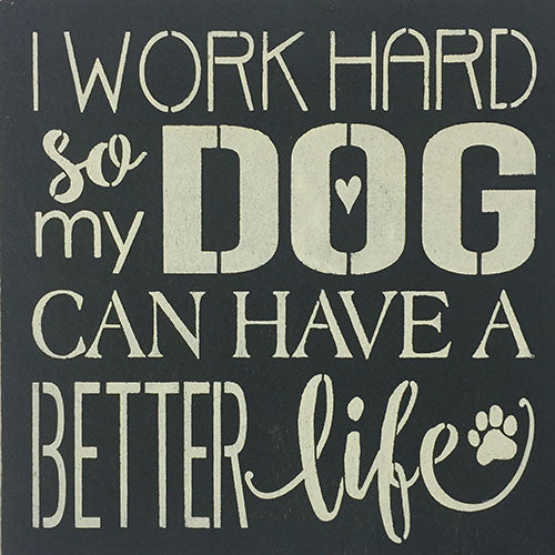 "12"" x 12"" I Work Hard So My Dog Can Have a Better Life"