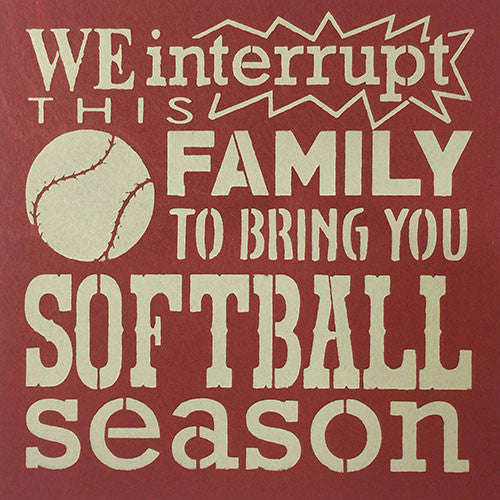 "12"" x 12"" We Interrupt This Family to Bring You Softball Season"
