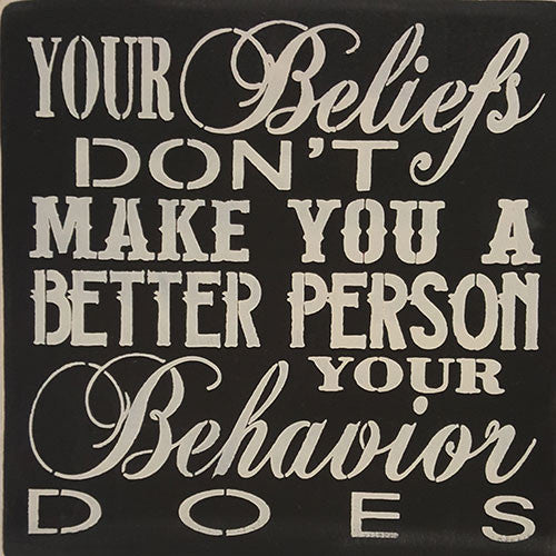 "12"" x 12"" Your Beliefs Don't Make You a Better Person Your Behavior Does"