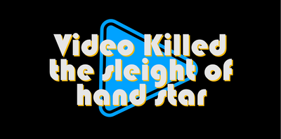 Video Killed the Sleight of Hand Star
