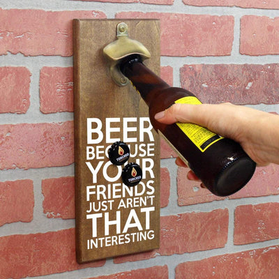 Torched Products Bottle Opener Beer Because Your Friends Just Aren't That Interesting Bottle Opener (1787772829745)