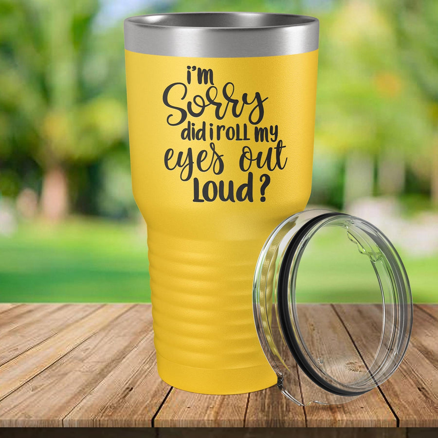 Torched Products I'm Sorry Did I Roll My Eyes Out Loud Laser Engraved Tumbler