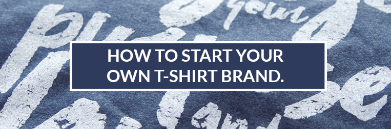 How to Start your own T-Shirt Brand (4 Tips)