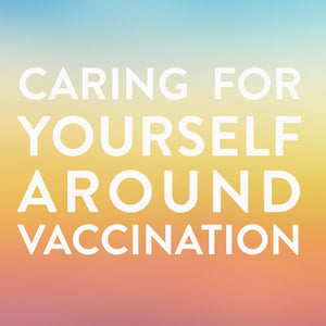 Caring For Yourself Around Vaccination