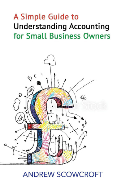 A Simple Guide to Understanding Accounting for Small Businesses, Andrew Scowcroft - Wordcatcher Publishing