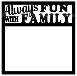 Always Fun with Family - Scrapbook Page Overlay Die Cut - Choose a Color