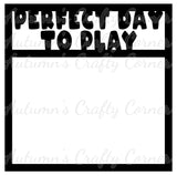 Perfect Day to Play - Scrapbook Page Overlay Die Cut - Choose a Color