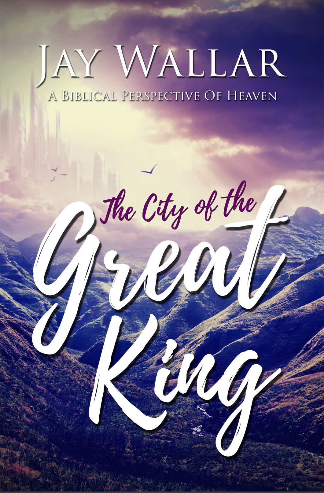 Book: The City of the Great King / A Biblical Perspective of Heaven by Jay Wallar