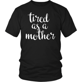 OFFICIAL Tired As A Mother T Shirt For All Ages