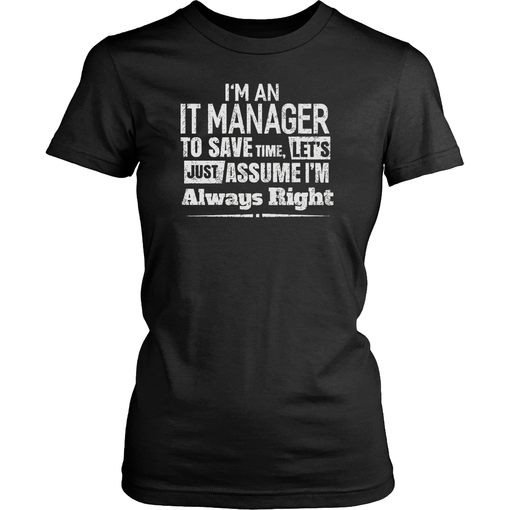I'm An It Manager To Save Time, I'm Always Right T-Shirt