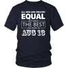All Men Created Equal But The Best Are Born In AUGUST 13 T-Shirt