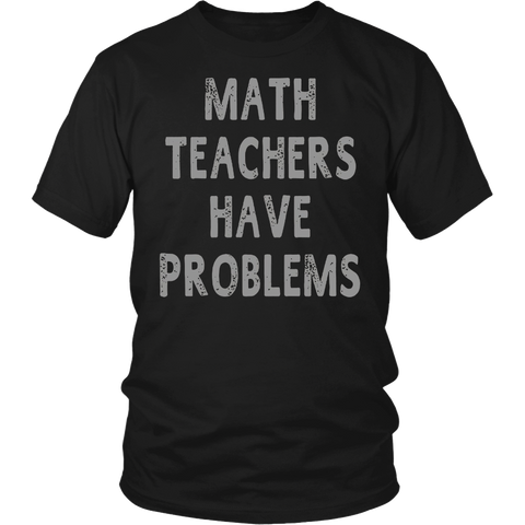 Math Teachers Have Problems Funny Gift Unisex Teacher T-shir
