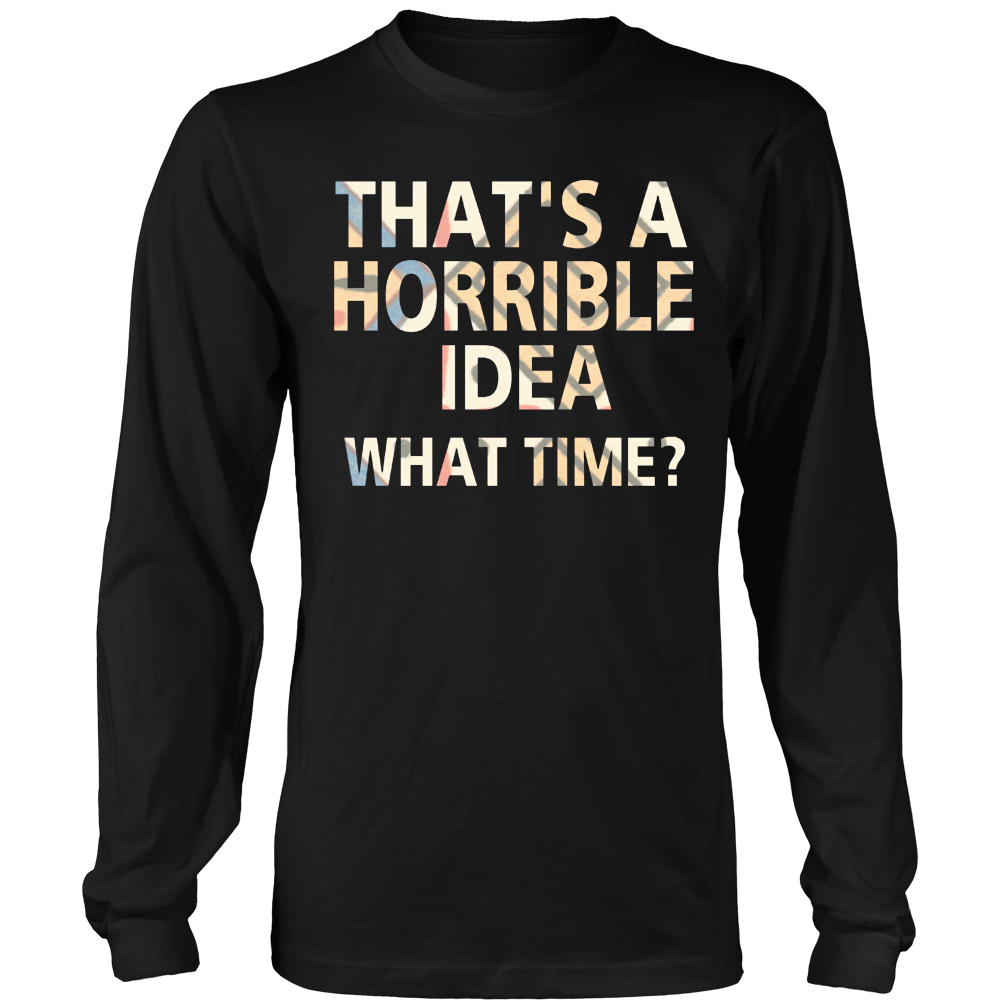 That's a horrible idea what time funny Tshirt