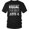 All Men Created Equal But The Best Are Born In AUGUST 04 Shirt