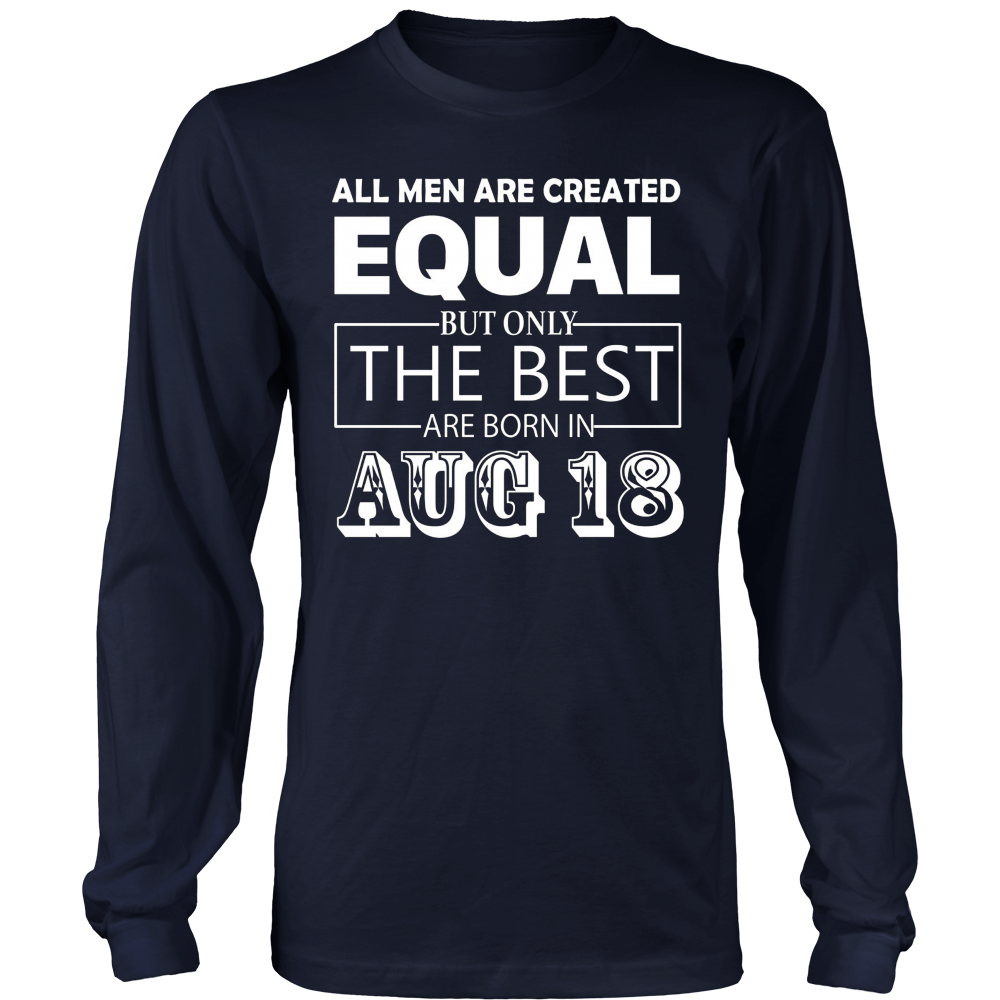 All Men Created Equal But The Best Are Born In AUGUST 18 T-shirt