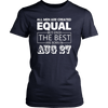 All Men Created Equal But The Best Are Born In AUGUST 27 T-shirt