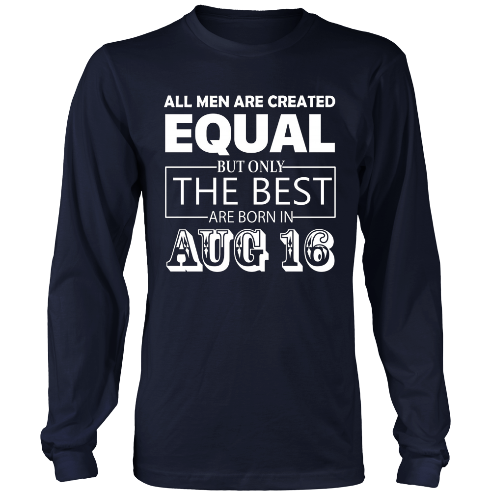 All Men Created Equal But The Best Are Born On AUGUST 16 T-shirt