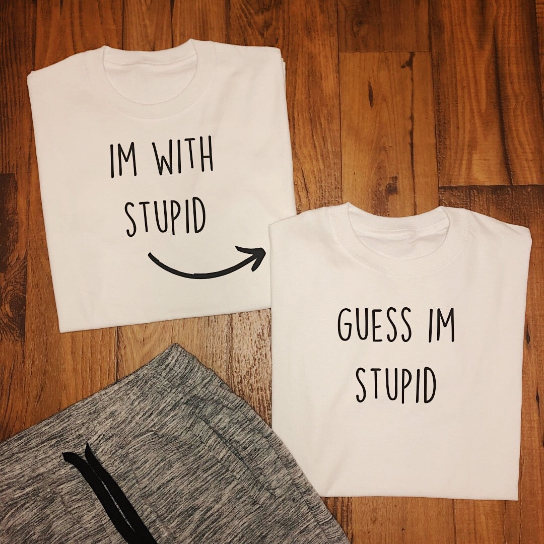 Im with Stupid / Guess Im Stupid Tees