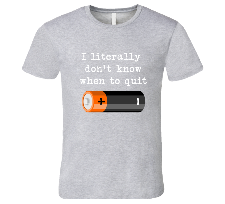 I Literally Dont Know When To Quit T Shirt