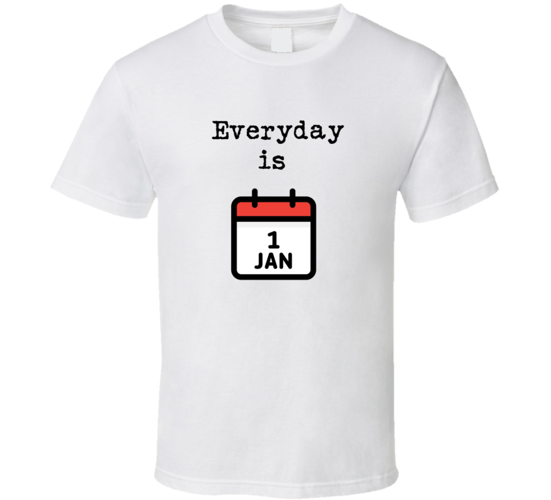 Everyday Is Jan 1st T Shirt