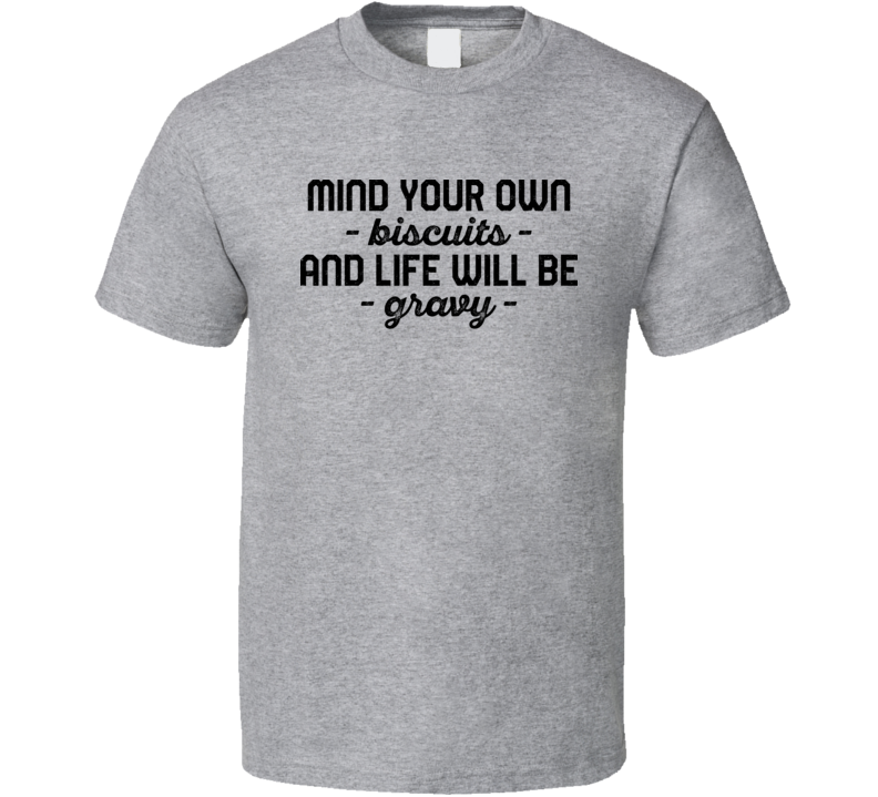 Mind Your Own Biscuits And Life Will Be Gravy Funny Foodie Food Fan T Shirt