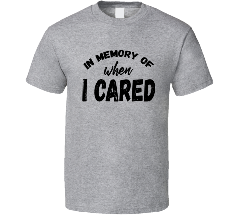 In Memory of When I Cared Funny T Shirt