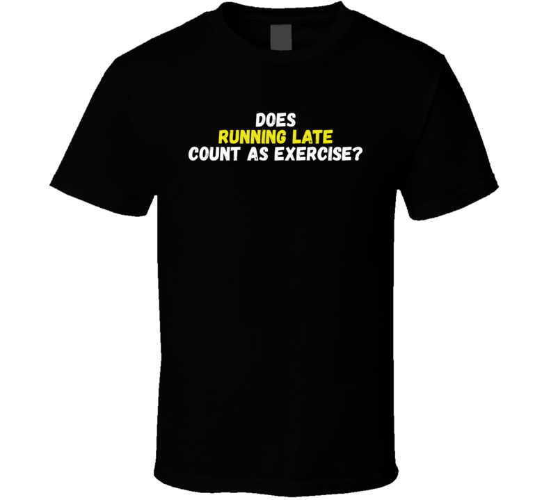 Does Running Late Count As Exercise Cool Funny T Shirt