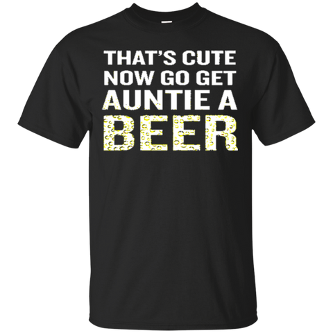 Beer shirt Womens Thats Cute Now Go Get Auntie A Beer TShirt Funny Quote Gif 7040