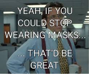 Yeah, if we could stop wearing masks...that'd be great.