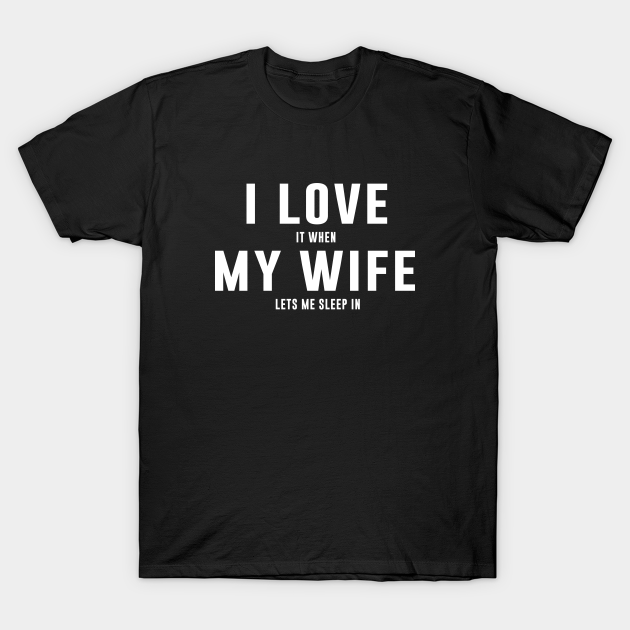 I Love It When My Wife Let's Me Sleep In T-Shirt