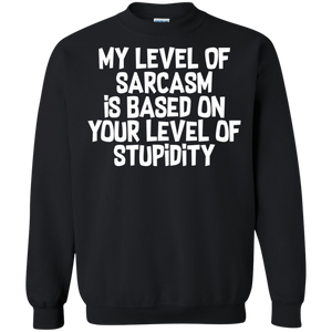 My Level Of Sarcasm Is Based On Your Level Of Stupidity Crewneck Pullover Sweatshirt  8 oz. My Level Of Sarcasm Is Based On Your Level Of Stupidity Crewneck Pullover Sweatshirt  8 oz.