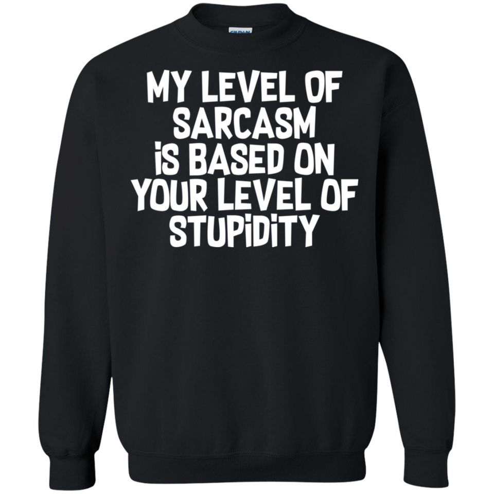 My Level Of Sarcasm Is Based On Your Level Of Stupidity Crewneck Pullover Sweatshirt  8 oz.