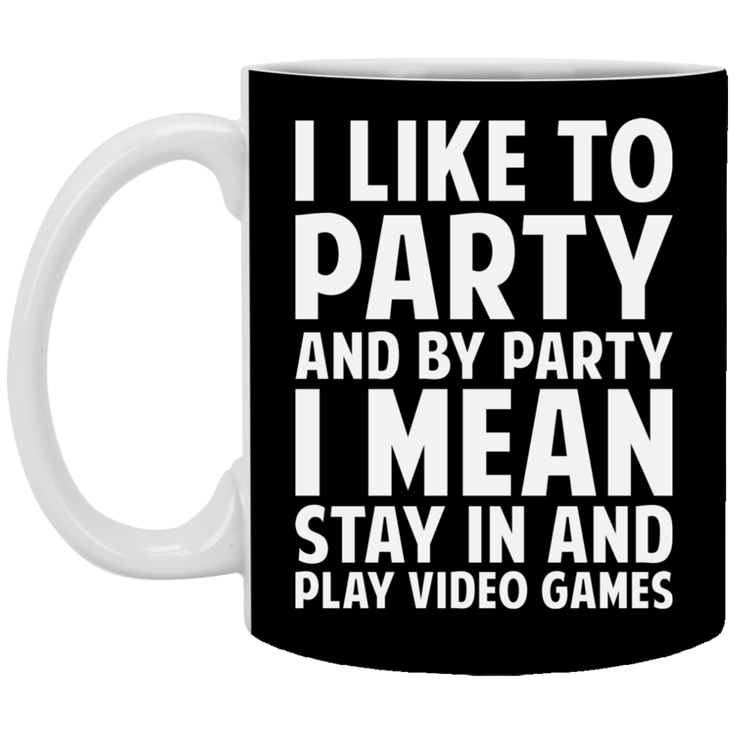 I Like To Party And By Party I Mean Stay In And Play Video Games 11 oz. White Mug
