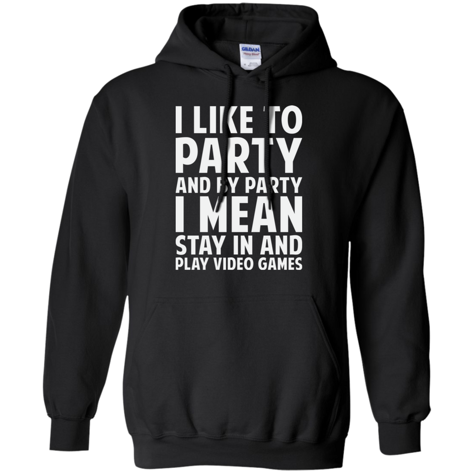 I Like To Party And By Party I Mean Stay In And Play Video Games Pullover Hoodie 8 oz.