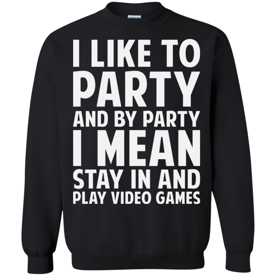 I Like To Party And By Party I Mean Stay In And Play Video Games Crewneck Pullover Sweatshirt  8 oz.