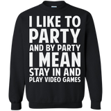 I Like To Party And By Party I Mean Stay In And Play Video Games Crewneck Pullover Sweatshirt  8 oz. I Like To Party And By Party I Mean Stay In And Play Video Games Crewneck Pullover Sweatshirt  8 oz.