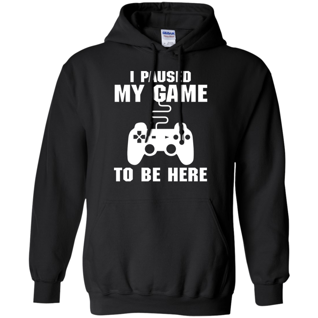 I Paused My Game To Be Here Video Gamer Pullover Hoodie 8 oz.