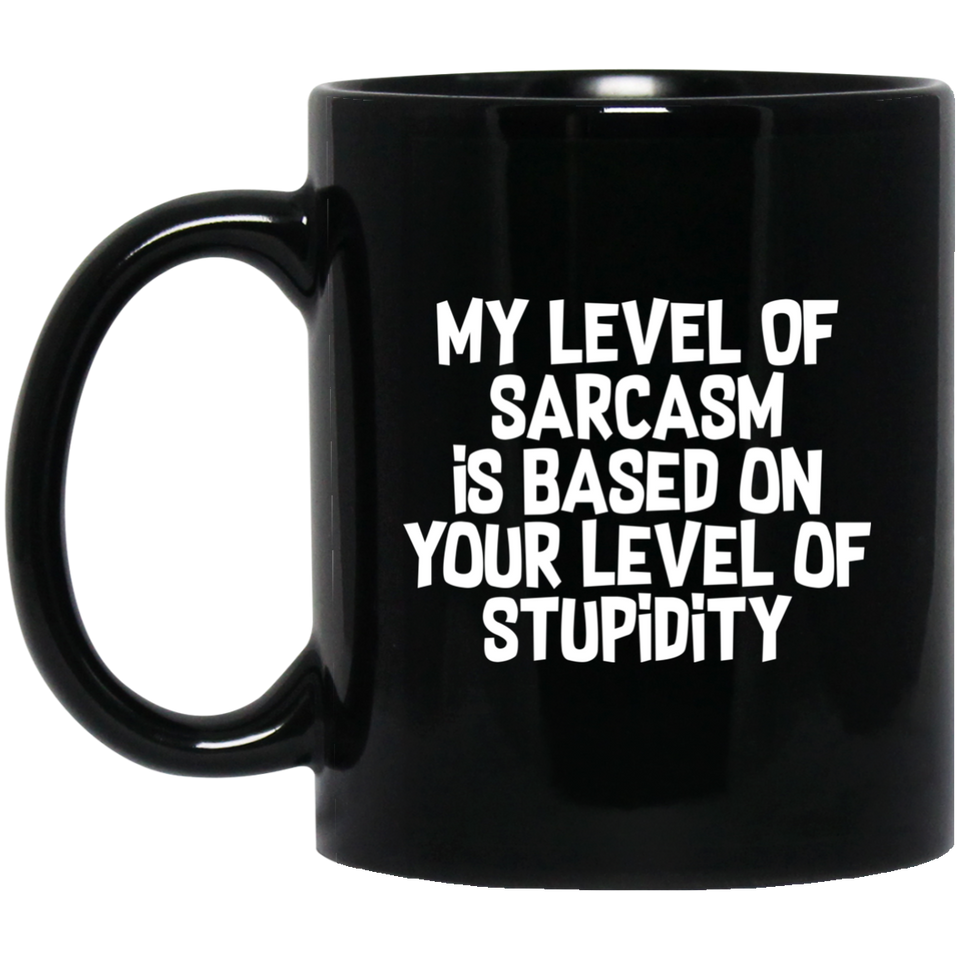 My Level Of Sarcasm Is Based On Your Level Of Stupidity 11 oz. Black Mug
