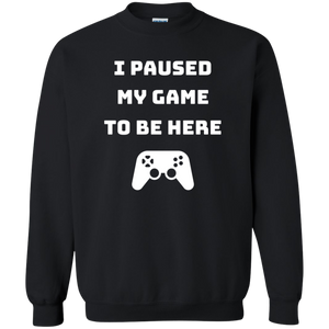 I Paused My Game To Be Here Videogame Crewneck Pullover Sweatshirt  8 oz. I Paused My Game To Be Here Videogame Crewneck Pullover Sweatshirt  8 oz.