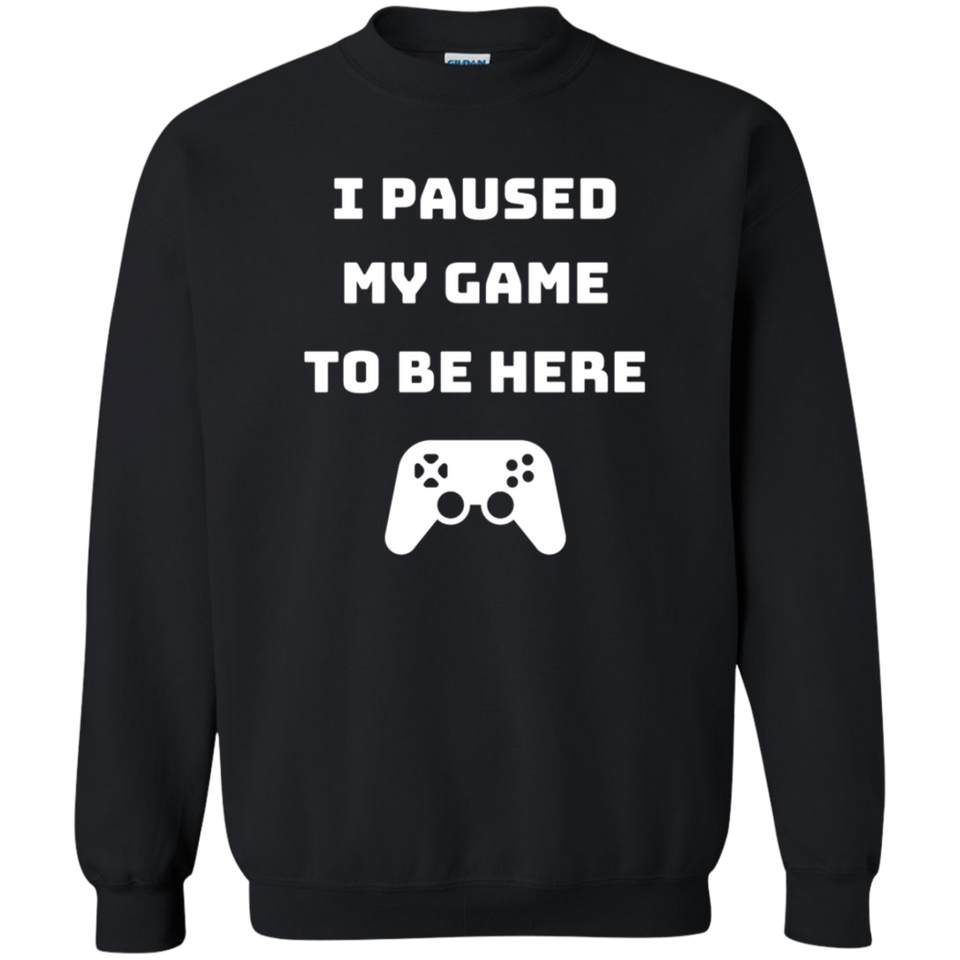 I Paused My Game To Be Here Videogame Crewneck Pullover Sweatshirt  8 oz.