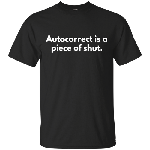 Autocorrect Is A Piece Of Shut Shirt