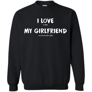 I Love It When My Girlfriend Lets Me Play Video Games - Video Gaming Crewneck Pullover Sweatshirt  8 oz. I Love It When My Girlfriend Lets Me Play Video Games - Video Gaming Crewneck Pullover Sweatshirt  8 oz.