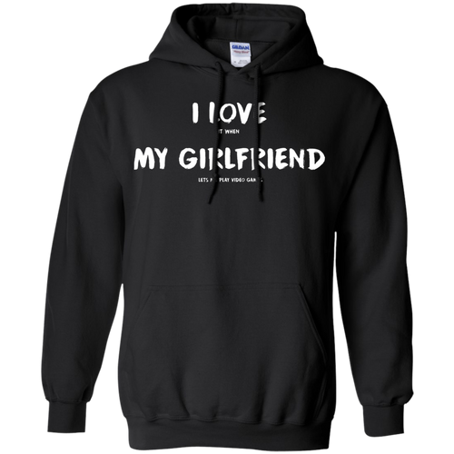 I Love It When My Girlfriend Lets Me Play Video Games - Video Gaming Pullover Hoodie