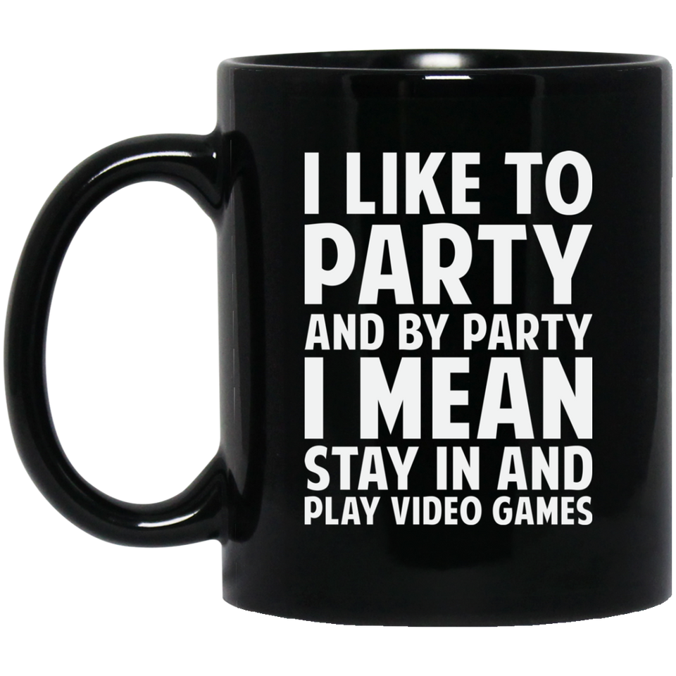 I Like To Party And By Party I Mean Stay In And Play Video Games 11 oz. Black Mug