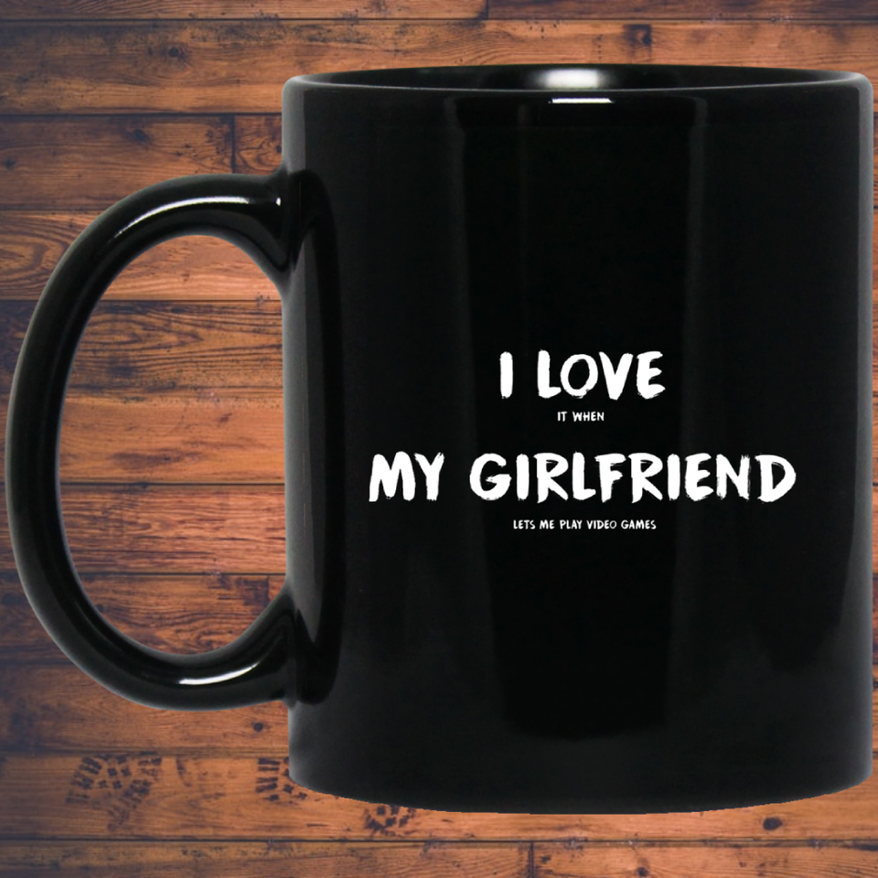 I Love It When My Girlfriend Lets Me Play Video Games - Video Gaming 11 oz. Black Mug