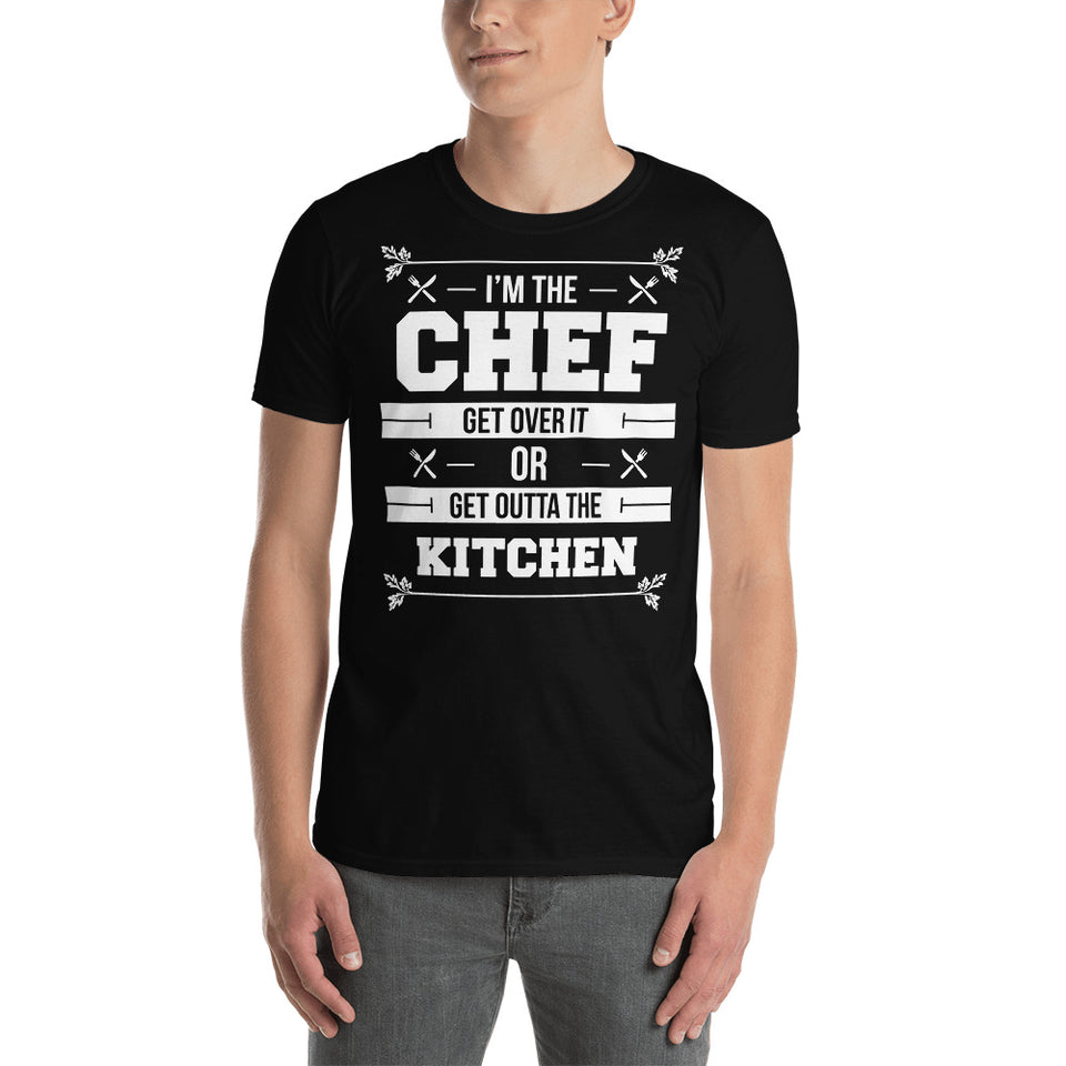 I'm The Chef Get Over It Or Get Outta The Kitchen - Chef Unisex T-Shirt