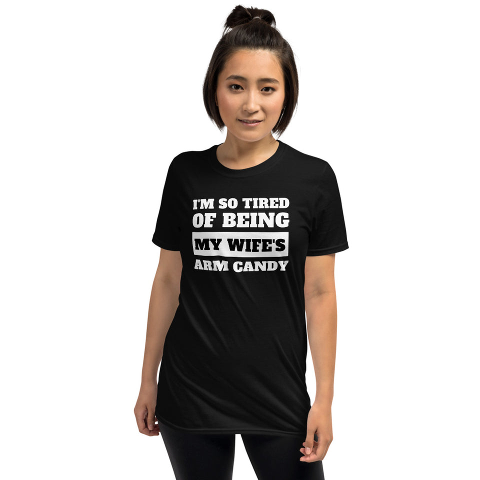 I'm So Tired Of Being My Wife's Arm Candy Unisex T-Shirt