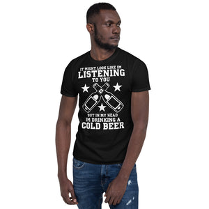 It Might Look Like I'm Listening To You But In My Head I'm Drinking A Cold Beer - Beer Lover Unisex T-Shirt It Might Look Like I'm Listening To You But In My Head I'm Drinking A Cold Beer - Beer Lover Unisex T-Shirt